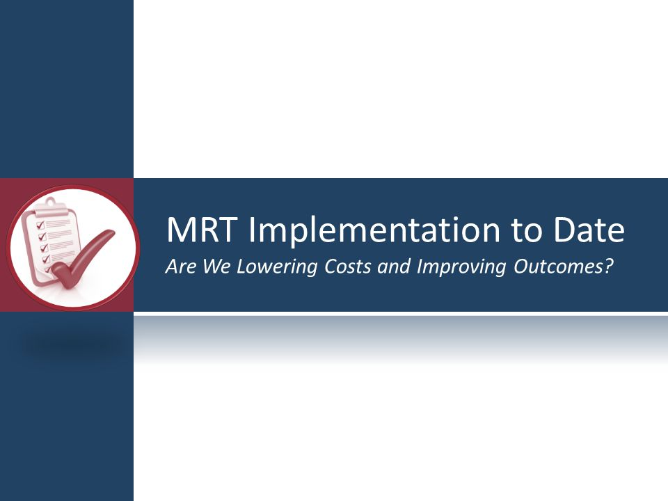 MRT Implementation to Date Are We Lowering Costs and Improving Outcomes?