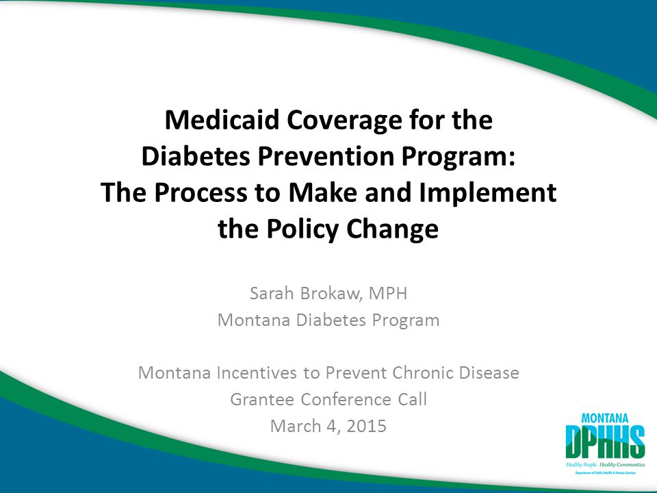 Background Meeting with Montana Medicaid and Diabetes Program staff in 2010 (Administrators, Bureau Chiefs, program staff) – Made case for Medicaid coverage for the DPP – Showed evidence for health outcomes improvement using our own data and from the DPP literature (Tuomilehto et al.