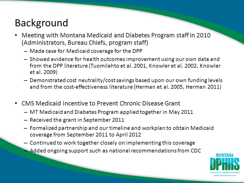 Montana Medicaid Policy Change Administrative Rules of Montana rule change – Rule 37.85.206 amended: Services Provided by General Medicaid Services – Rule 37.86.5401-5404 added: Preventive Services by Medicaid Primary Care Services – Source: http://www.mtrules.org/http://www.mtrules.org/ State Plan Amendment to Preventive Services Section – Draft began in 11/2011 and approved 4/13/2012 – Effective 2/2/2012 – Source: http://www.medicaid.gov/State-resource-center/Medicaid-State-Plan- Amendments/Downloads/MT/MT-12-003.pdfhttp://www.medicaid.gov/State-resource-center/Medicaid-State-Plan- Amendments/Downloads/MT/MT-12-003.pdf Reimbursement set according to fee schedule rates – S9460 @ $21.88 weekly (Total for completion of all 16 weekly sessions = $350) – S9455 @ $25.00 monthly (Total for completion of all 6 monthly sessions = $150) – Total reimbursement of $500 per Medicaid member for 22-session DPP – Source: http://medicaidprovider.mt.gov/enduserprovidershttp://medicaidprovider.mt.gov/enduserproviders