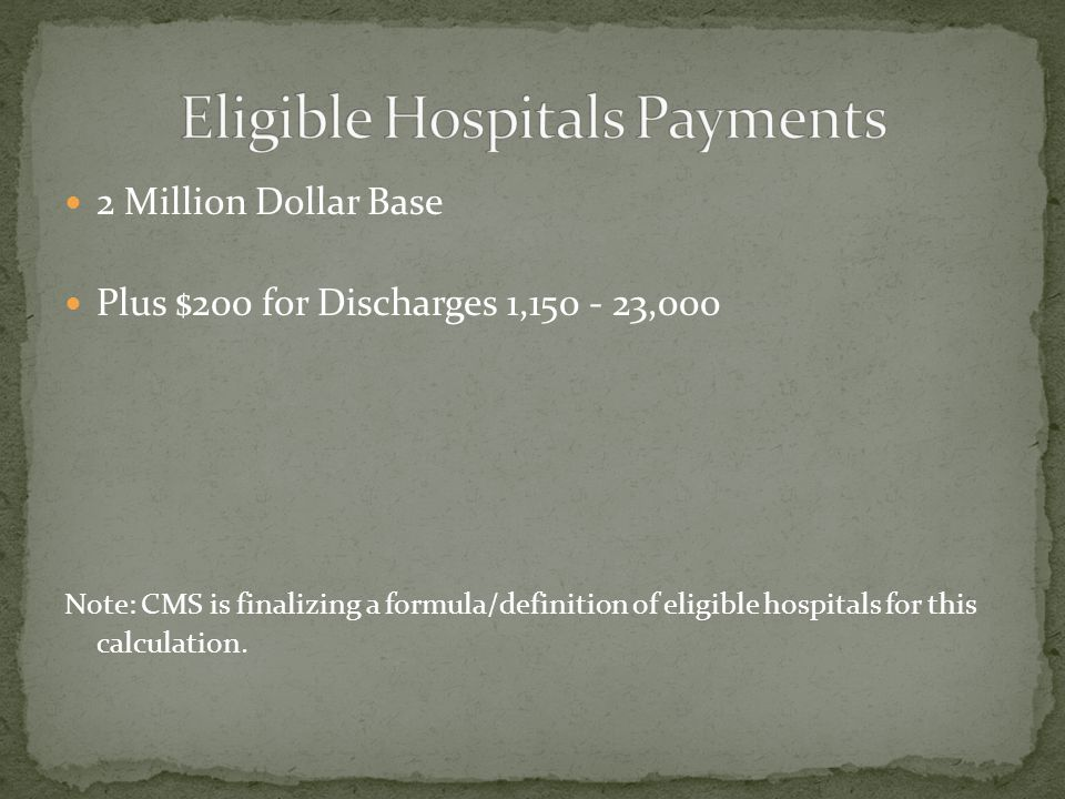 2 Million Dollar Base Plus $200 for Discharges 1,150 - 23,000 Note: CMS is finalizing a formula/definition of eligible hospitals for this calculation.