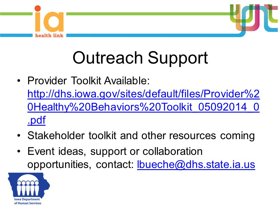 Outreach Support Provider Toolkit Available: http://dhs.iowa.gov/sites/default/files/Provider%2 0Healthy%20Behaviors%20Toolkit_05092014_0.pdf http://dhs.iowa.gov/sites/default/files/Provider%2 0Healthy%20Behaviors%20Toolkit_05092014_0.pdf Stakeholder toolkit and other resources coming Event ideas, support or collaboration opportunities, contact: lbueche@dhs.state.ia.uslbueche@dhs.state.ia.us