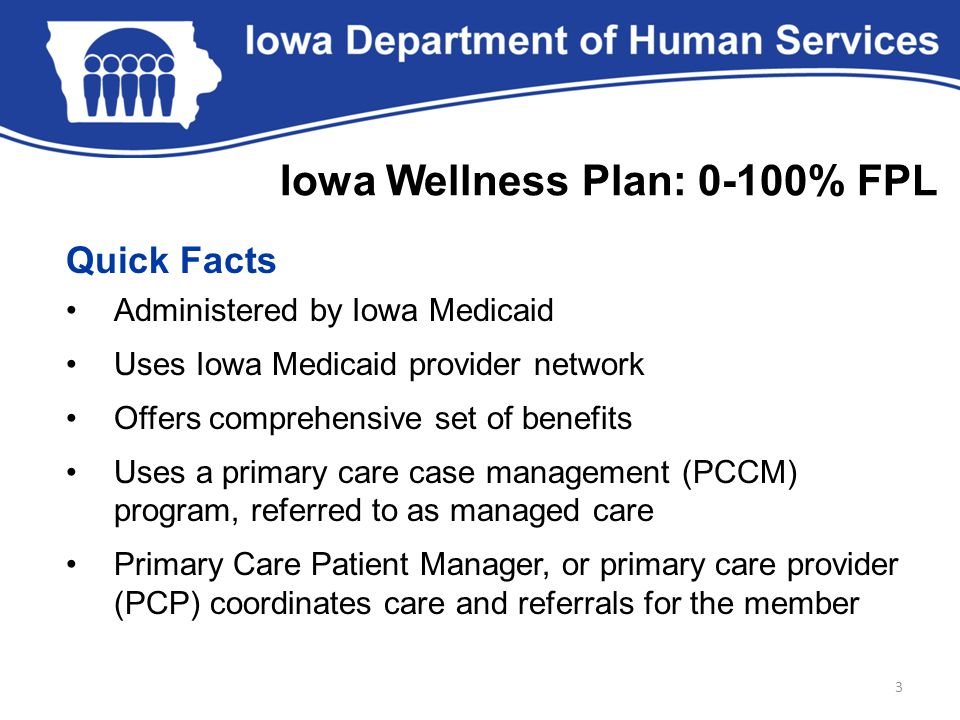 Quick Facts Administered by Iowa Medicaid Uses Iowa Medicaid provider network Offers comprehensive set of benefits Uses a primary care case management (PCCM) program, referred to as managed care Primary Care Patient Manager, or primary care provider (PCP) coordinates care and referrals for the member 3 Iowa Wellness Plan: 0-100% FPL