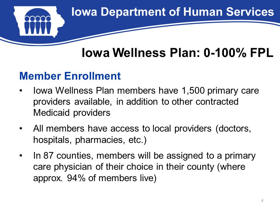 Member Enrollment Iowa Wellness Plan members have 1,500 primary care providers available, in addition to other contracted Medicaid providers All members have access to local providers (doctors, hospitals, pharmacies, etc.) In 87 counties, members will be assigned to a primary care physician of their choice in their county (where approx.