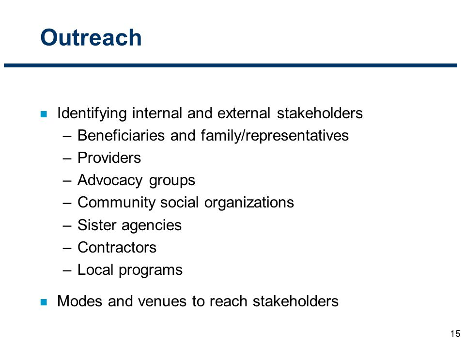 Outreach 15 n Identifying internal and external stakeholders –Beneficiaries and family/representatives –Providers –Advocacy groups –Community social o