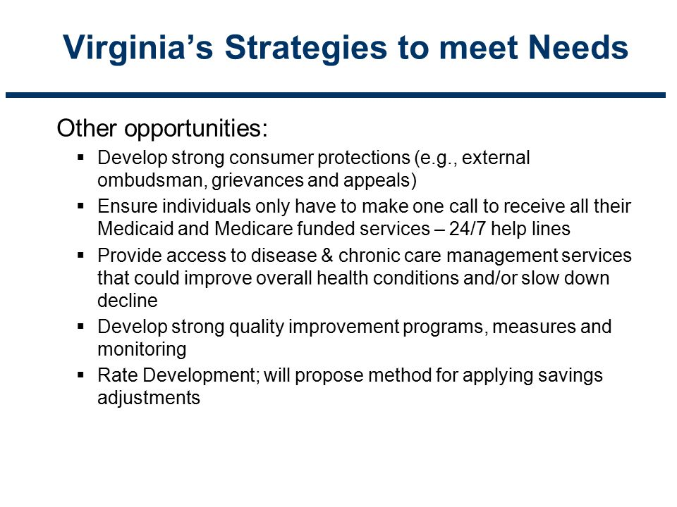 Virginia's Strategies to meet Needs Other opportunities:  Develop strong consumer protections (e.g., external ombudsman, grievances and appeals)  En
