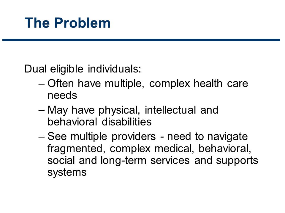 For Providers – Confusion - two sets of rules, multiple insurance cards, overlapping benefits with different requirements, (e.g., pre-authorization, benefit limits, appeals timelines, reporting requirements, audits, etc.) – Poor communication between providers – Incomplete knowledge of individual's condition, test results, prescriptions, etc – Limited time, staff resources or financial incentives to coordinate services.