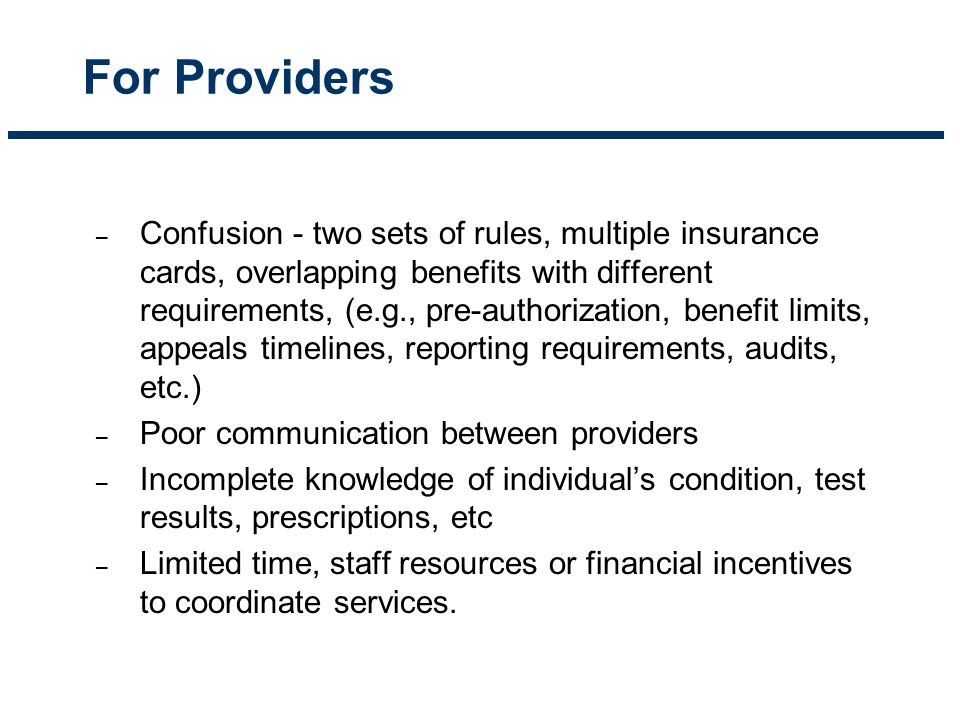 For Providers – Confusion - two sets of rules, multiple insurance cards, overlapping benefits with different requirements, (e.g., pre-authorization, b