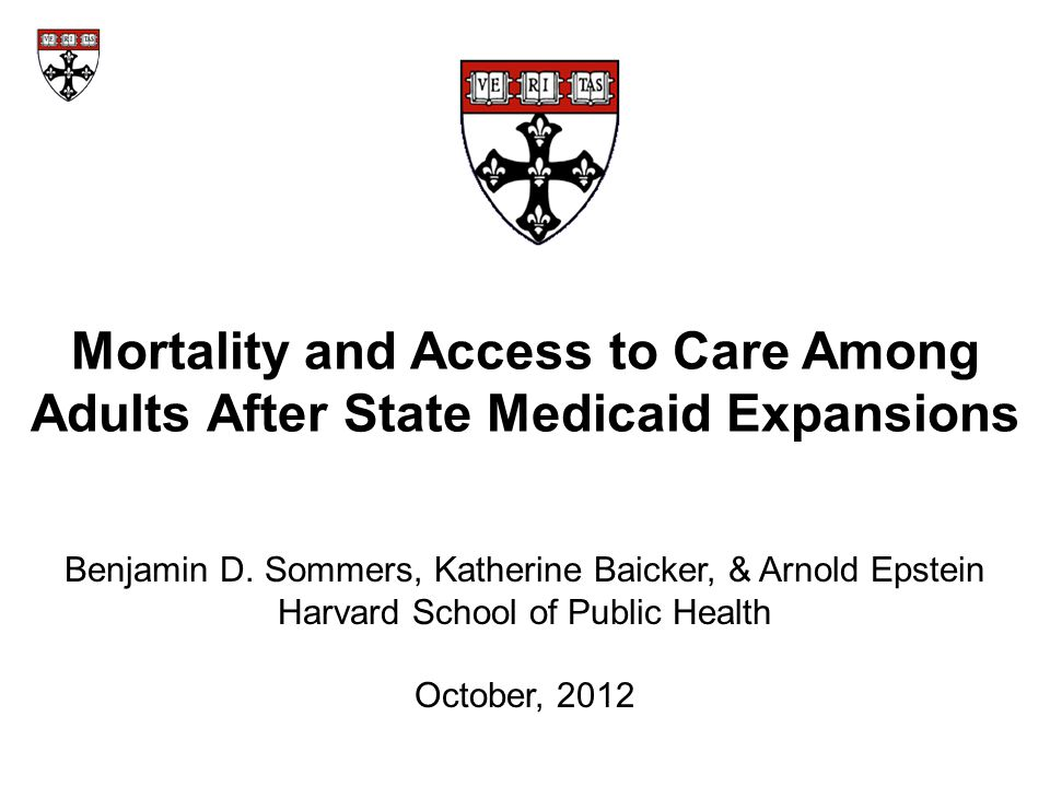 Mortality and Access to Care Among Adults After State Medicaid Expansions Benjamin D. Sommers, Katherine Baicker, & Arnold Epstein Harvard School of P