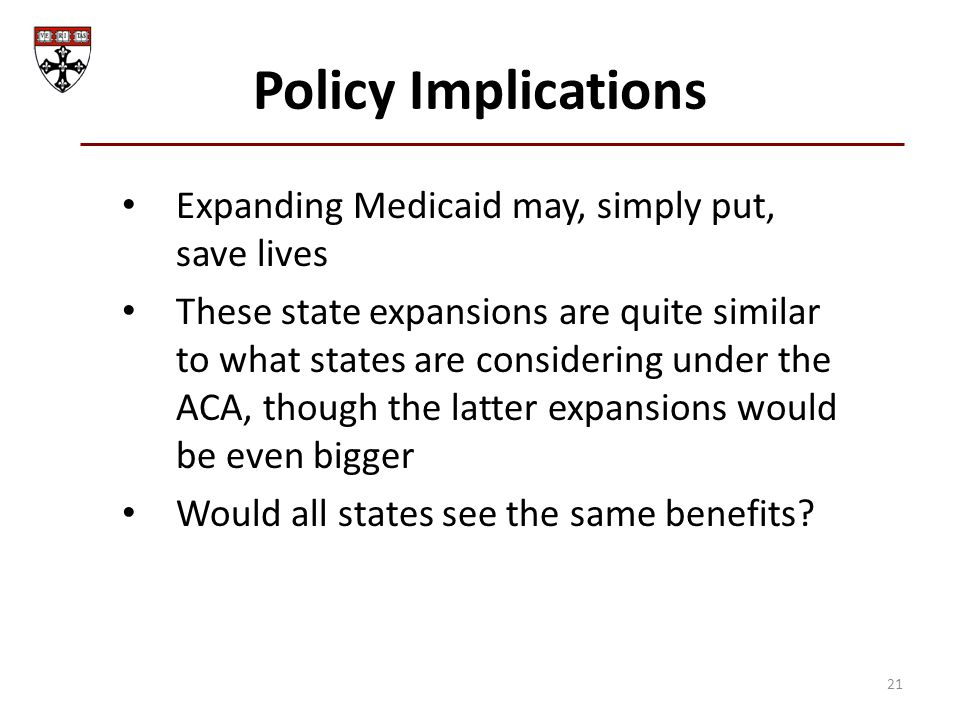Policy Implications Expanding Medicaid may, simply put, save lives These state expansions are quite similar to what states are considering under the A