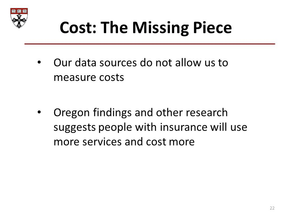 Cost: The Missing Piece Our data sources do not allow us to measure costs Oregon findings and other research suggests people with insurance will use more services and cost more 22