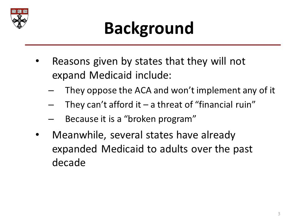 Background Reasons given by states that they will not expand Medicaid include: – They oppose the ACA and won't implement any of it – They can't afford it – a threat of financial ruin – Because it is a broken program Meanwhile, several states have already expanded Medicaid to adults over the past decade 3