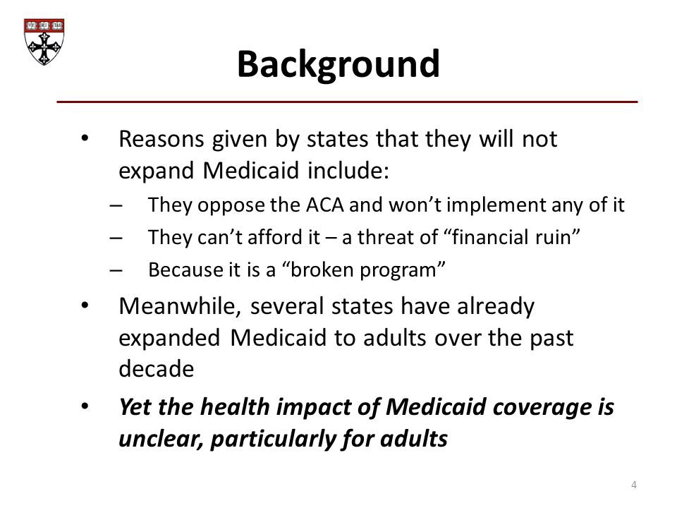 Background Reasons given by states that they will not expand Medicaid include: – They oppose the ACA and won't implement any of it – They can't afford it – a threat of financial ruin – Because it is a broken program Meanwhile, several states have already expanded Medicaid to adults over the past decade Yet the health impact of Medicaid coverage is unclear, particularly for adults 4