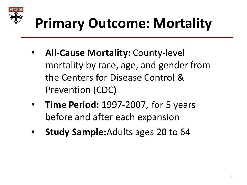 Primary Outcome: Mortality All-Cause Mortality: County-level mortality by race, age, and gender from the Centers for Disease Control & Prevention (CDC) Time Period: 1997-2007, for 5 years before and after each expansion Study Sample:Adults ages 20 to 64 9