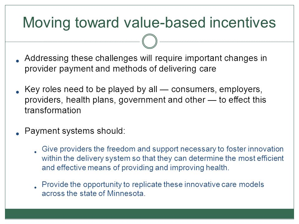 Impetus for Accountable Care Organizations Impetus for ACOs Desired Outcomes Develop payment approaches to create incentives for value not volume Shift risk and rewards closer to point of care to foster local accountability Realize return on federal and state investments Improve access to care, outcomes and information for the enrollee Value = Better Quality + Lower Cost/ The Triple Aim Integrated prevention, wellness, and community services Coordinate care across care cycle Data to monitor utilization, compare and share locally and across states New reimbursement structures, including incentives that encourage integrated care models Slide provided by Center for Health Care Strategies (CHCS)