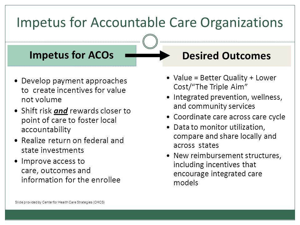 Accountable Care Organization** A group of health care providers, with collective responsibility for patient care that helps coordinate services – delivering high quality care while holding down costs* Innovation lies in the flexibility of their structure, payments and risk assumption (i.e., how much skin in the game they have in terms of controlling costs and improving quality) Likely to include PCPs, specialists, and likely a hospital, and other provider and community agreements/partnerships.
