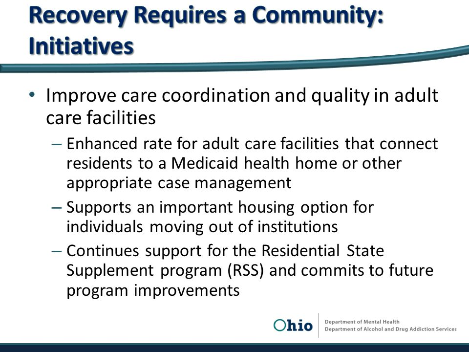 Improve care coordination and quality in adult care facilities – Enhanced rate for adult care facilities that connect residents to a Medicaid health home or other appropriate case management – Supports an important housing option for individuals moving out of institutions – Continues support for the Residential State Supplement program (RSS) and commits to future program improvements