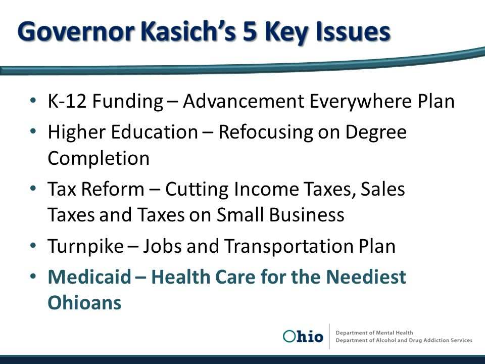 K-12 Funding – Advancement Everywhere Plan Higher Education – Refocusing on Degree Completion Tax Reform – Cutting Income Taxes, Sales Taxes and Taxes on Small Business Turnpike – Jobs and Transportation Plan Medicaid – Health Care for the Neediest Ohioans
