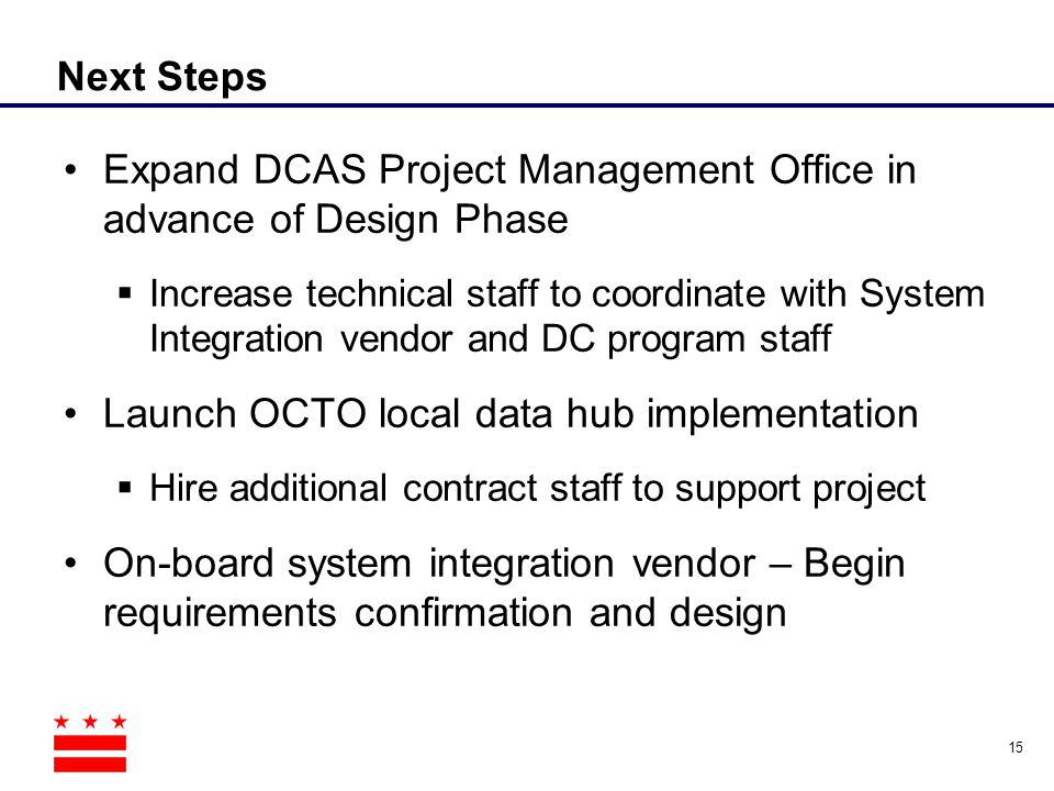 Next Steps Expand DCAS Project Management Office in advance of Design Phase  Increase technical staff to coordinate with System Integration vendor an