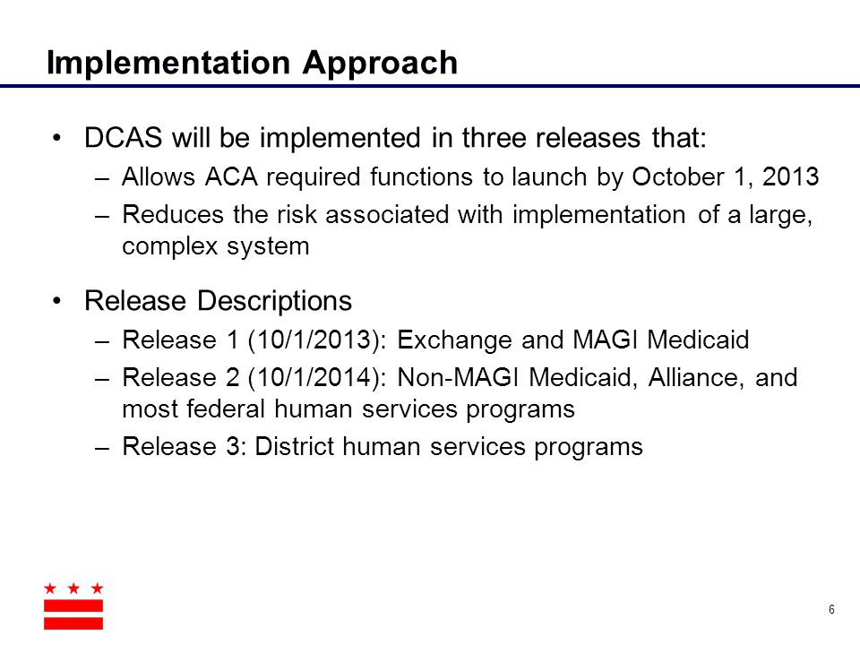 Implementation Approach DCAS will be implemented in three releases that: –Allows ACA required functions to launch by October 1, 2013 –Reduces the risk