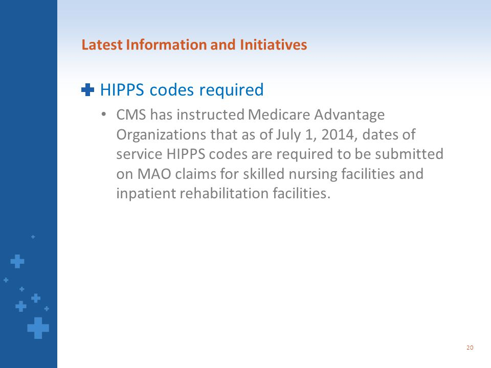 Latest Information and Initiatives HIPPS codes required CMS has instructed Medicare Advantage Organizations that as of July 1, 2014, dates of service HIPPS codes are required to be submitted on MAO claims for skilled nursing facilities and inpatient rehabilitation facilities.