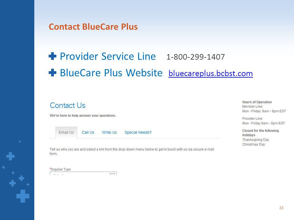 Contact BlueCare Plus Provider Service Line 1-800-299-1407 BlueCare Plus Website bluecareplus.bcbst.com bluecareplus.bcbst.com 23