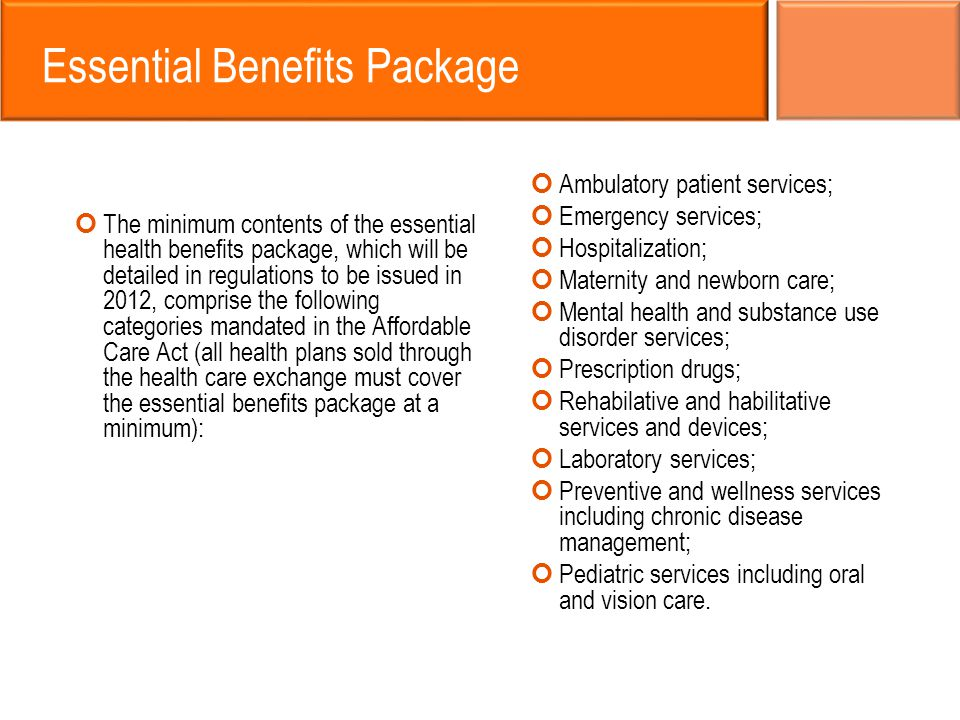 Essential Benefits Package The minimum contents of the essential health benefits package, which will be detailed in regulations to be issued in 2012, comprise the following categories mandated in the Affordable Care Act (all health plans sold through the health care exchange must cover the essential benefits package at a minimum): Ambulatory patient services; Emergency services; Hospitalization; Maternity and newborn care; Mental health and substance use disorder services; Prescription drugs; Rehabilative and habilitative services and devices; Laboratory services; Preventive and wellness services including chronic disease management; Pediatric services including oral and vision care.
