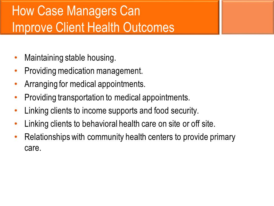 How Case Managers Can Improve Client Health Outcomes Maintaining stable housing.