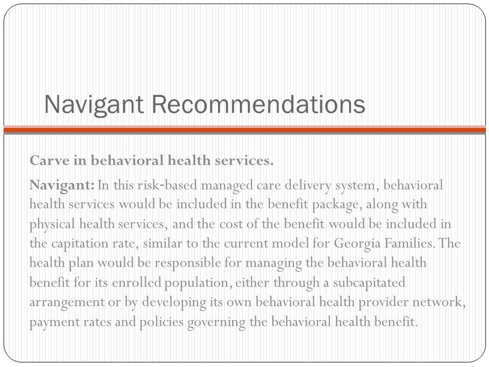 Carve in behavioral health services. Navigant: In this risk ‐ based managed care delivery system, behavioral health services would be included in the