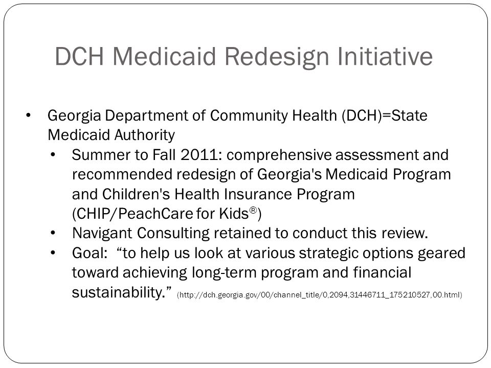 DCH Medicaid Redesign Initiative Georgia Department of Community Health (DCH)=State Medicaid Authority Summer to Fall 2011: comprehensive assessment a