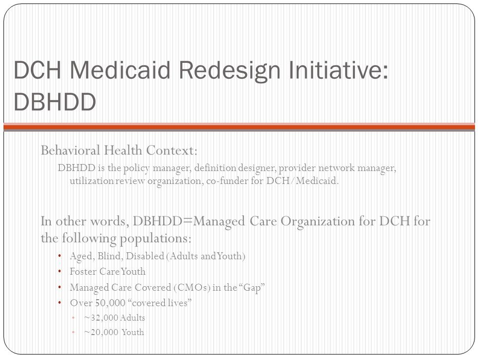 DCH Medicaid Redesign Initiative: DBHDD Behavioral Health Context: DBHDD is the policy manager, definition designer, provider network manager, utiliza