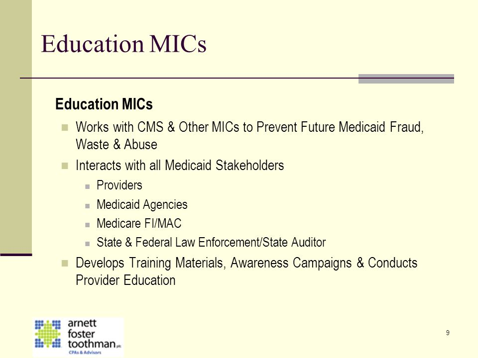 9 Education MICs Works with CMS & Other MICs to Prevent Future Medicaid Fraud, Waste & Abuse Interacts with all Medicaid Stakeholders Providers Medica