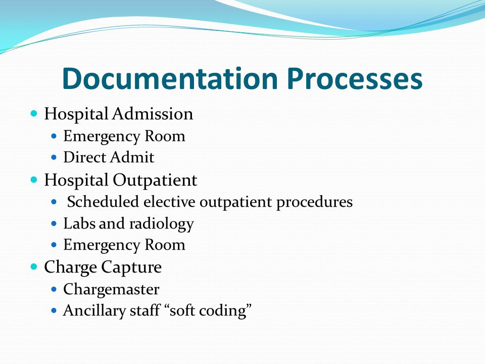 Documentation Processes Hospital Admission Emergency Room Direct Admit Hospital Outpatient Scheduled elective outpatient procedures Labs and radiology Emergency Room Charge Capture Chargemaster Ancillary staff soft coding