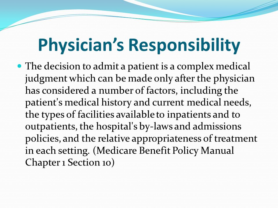 Physician's Responsibility The decision to admit a patient is a complex medical judgment which can be made only after the physician has considered a number of factors, including the patient s medical history and current medical needs, the types of facilities available to inpatients and to outpatients, the hospital s by-laws and admissions policies, and the relative appropriateness of treatment in each setting.