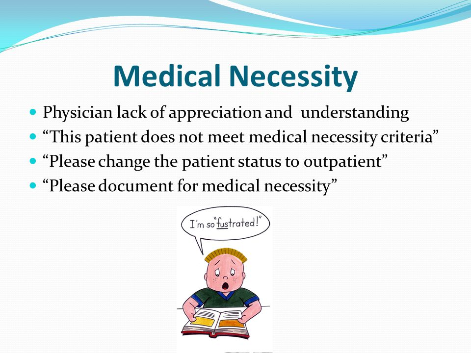 Medical Necessity Physician lack of appreciation and understanding This patient does not meet medical necessity criteria Please change the patient status to outpatient Please document for medical necessity