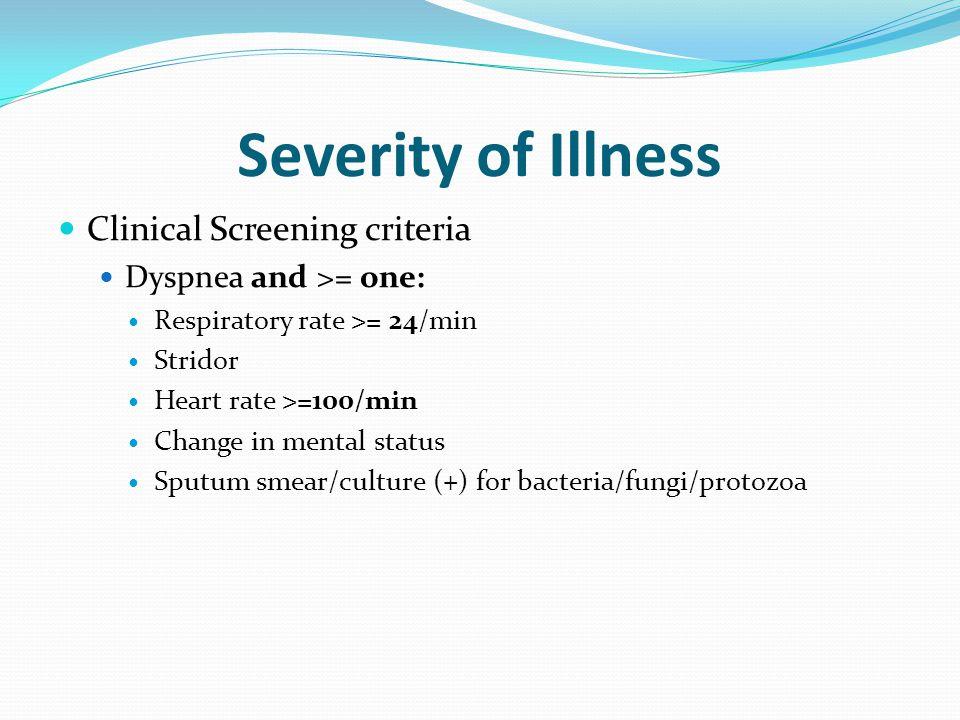 Severity of Illness Clinical Screening criteria Dyspnea and >= one: Respiratory rate >= 24/min Stridor Heart rate >=100/min Change in mental status Sputum smear/culture (+) for bacteria/fungi/protozoa
