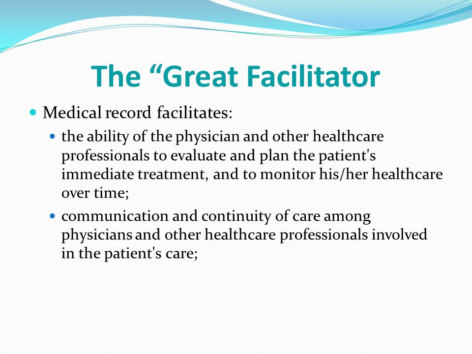 The Great Facilitator Medical record facilitates: the ability of the physician and other healthcare professionals to evaluate and plan the patient s immediate treatment, and to monitor his/her healthcare over time; communication and continuity of care among physicians and other healthcare professionals involved in the patient s care;