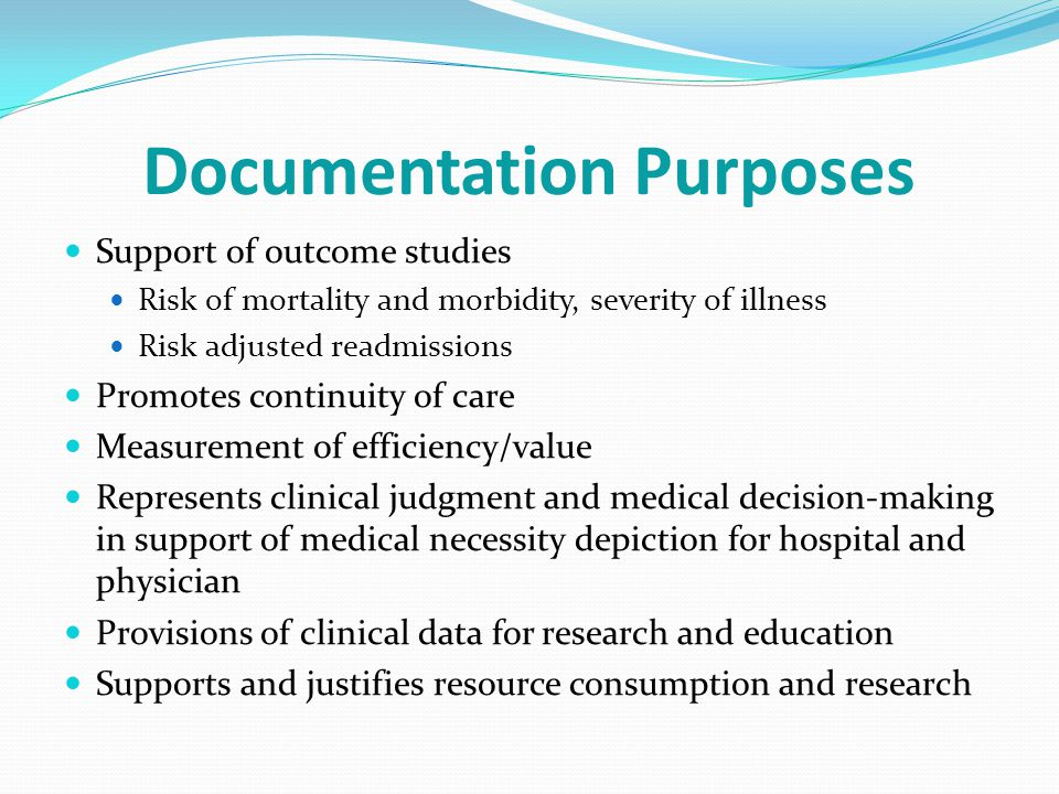 Documentation Purposes Support of outcome studies Risk of mortality and morbidity, severity of illness Risk adjusted readmissions Promotes continuity of care Measurement of efficiency/value Represents clinical judgment and medical decision-making in support of medical necessity depiction for hospital and physician Provisions of clinical data for research and education Supports and justifies resource consumption and research