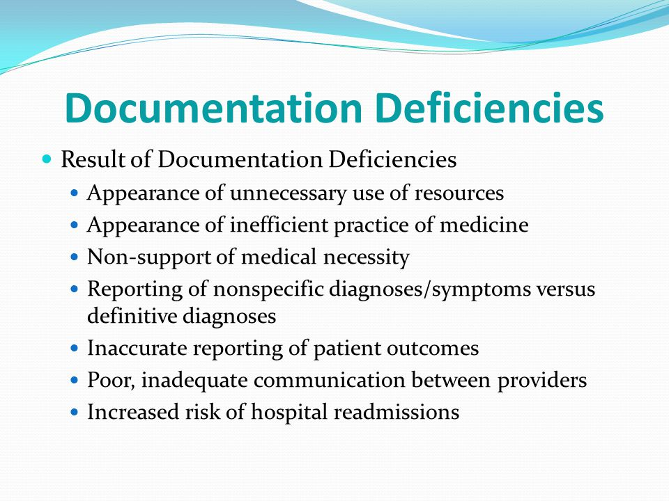 Documentation Deficiencies Result of Documentation Deficiencies Appearance of unnecessary use of resources Appearance of inefficient practice of medicine Non-support of medical necessity Reporting of nonspecific diagnoses/symptoms versus definitive diagnoses Inaccurate reporting of patient outcomes Poor, inadequate communication between providers Increased risk of hospital readmissions