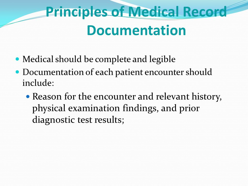 Principles of Medical Record Documentation Medical should be complete and legible Documentation of each patient encounter should include: Reason for the encounter and relevant history, physical examination findings, and prior diagnostic test results;