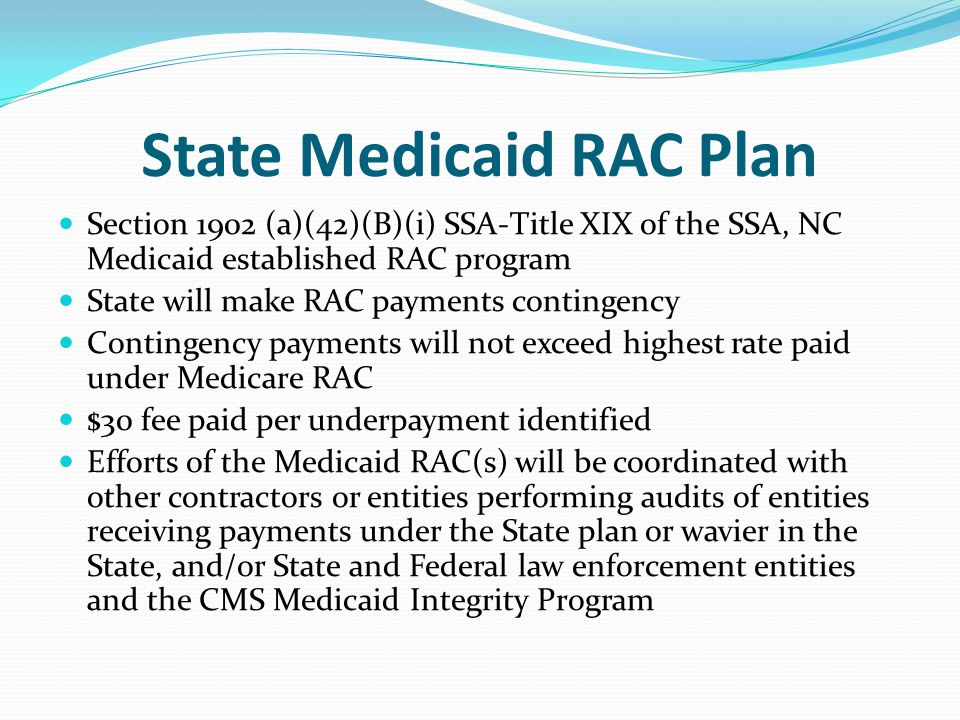 State Medicaid RAC Plan Section 1902 (a)(42)(B)(i) SSA-Title XIX of the SSA, NC Medicaid established RAC program State will make RAC payments contingency Contingency payments will not exceed highest rate paid under Medicare RAC $30 fee paid per underpayment identified Efforts of the Medicaid RAC(s) will be coordinated with other contractors or entities performing audits of entities receiving payments under the State plan or wavier in the State, and/or State and Federal law enforcement entities and the CMS Medicaid Integrity Program