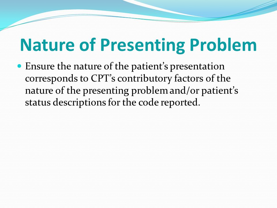 Nature of Presenting Problem Ensure the nature of the patient's presentation corresponds to CPT's contributory factors of the nature of the presenting problem and/or patient's status descriptions for the code reported.
