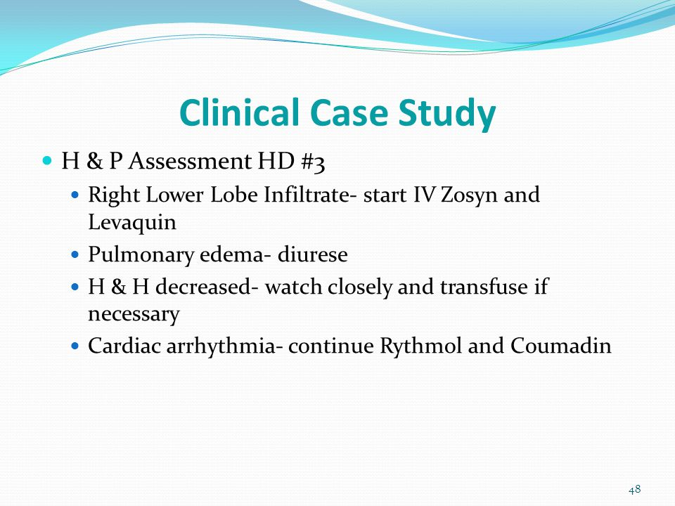 Clinical Case Study 48 H & P Assessment HD #3 Right Lower Lobe Infiltrate- start IV Zosyn and Levaquin Pulmonary edema- diurese H & H decreased- watch closely and transfuse if necessary Cardiac arrhythmia- continue Rythmol and Coumadin
