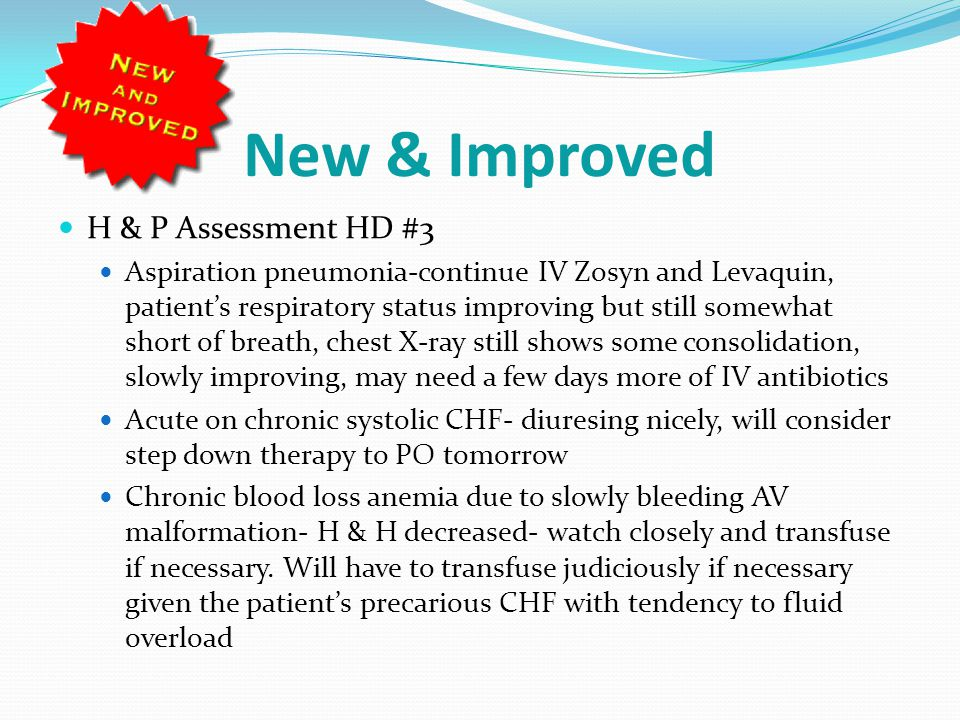 New & Improved H & P Assessment HD #3 Aspiration pneumonia-continue IV Zosyn and Levaquin, patient's respiratory status improving but still somewhat short of breath, chest X-ray still shows some consolidation, slowly improving, may need a few days more of IV antibiotics Acute on chronic systolic CHF- diuresing nicely, will consider step down therapy to PO tomorrow Chronic blood loss anemia due to slowly bleeding AV malformation- H & H decreased- watch closely and transfuse if necessary.