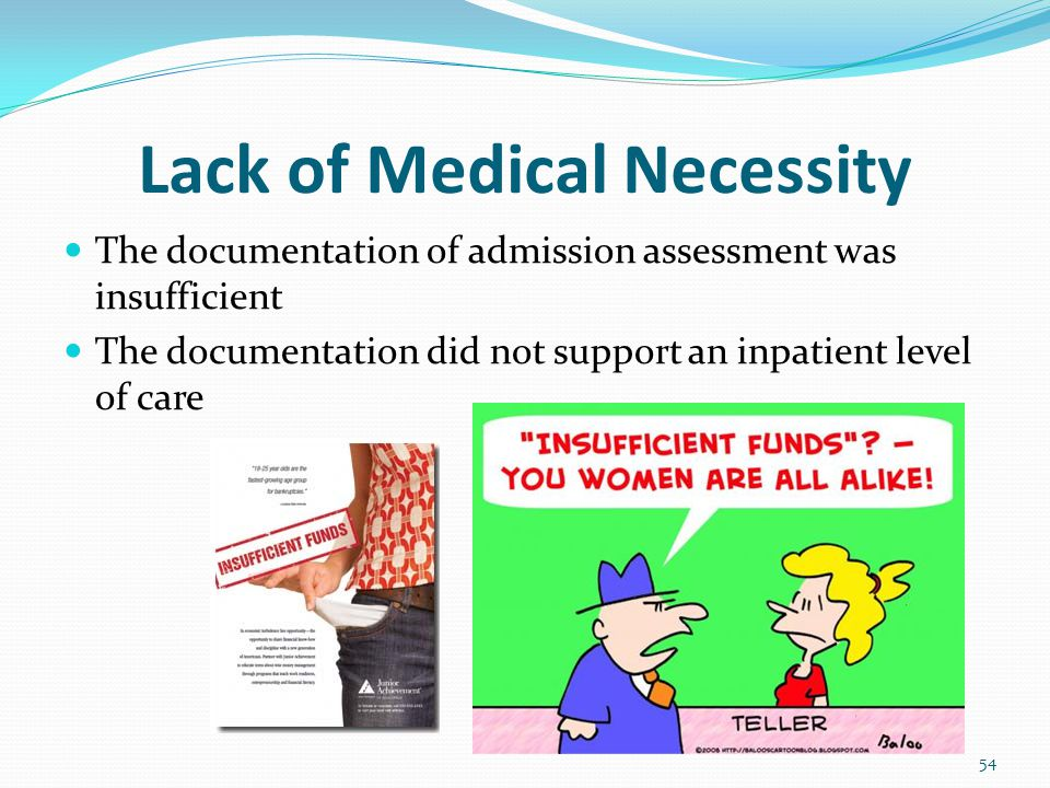Lack of Medical Necessity The documentation of admission assessment was insufficient The documentation did not support an inpatient level of care 54