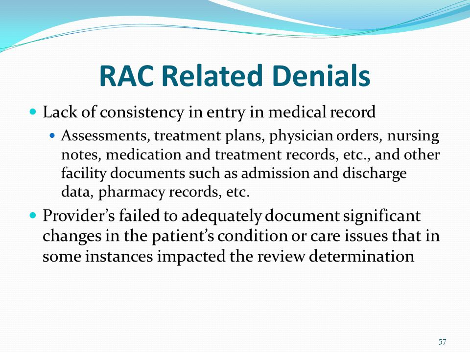 RAC Related Denials Lack of consistency in entry in medical record Assessments, treatment plans, physician orders, nursing notes, medication and treatment records, etc., and other facility documents such as admission and discharge data, pharmacy records, etc.