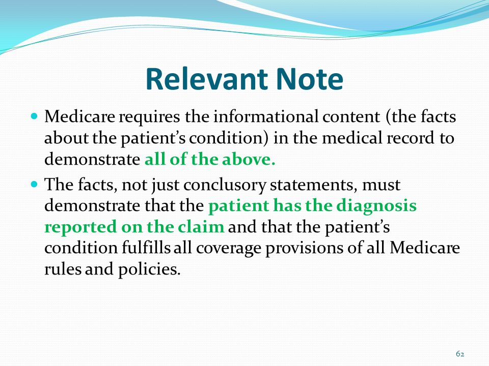 Relevant Note Medicare requires the informational content (the facts about the patient's condition) in the medical record to demonstrate all of the above.