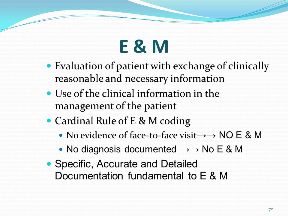 E & M 70 Evaluation of patient with exchange of clinically reasonable and necessary information Use of the clinical information in the management of the patient Cardinal Rule of E & M coding No evidence of face-to-face visit →→ NO E & M No diagnosis documented →→ No E & M Specific, Accurate and Detailed Documentation fundamental to E & M
