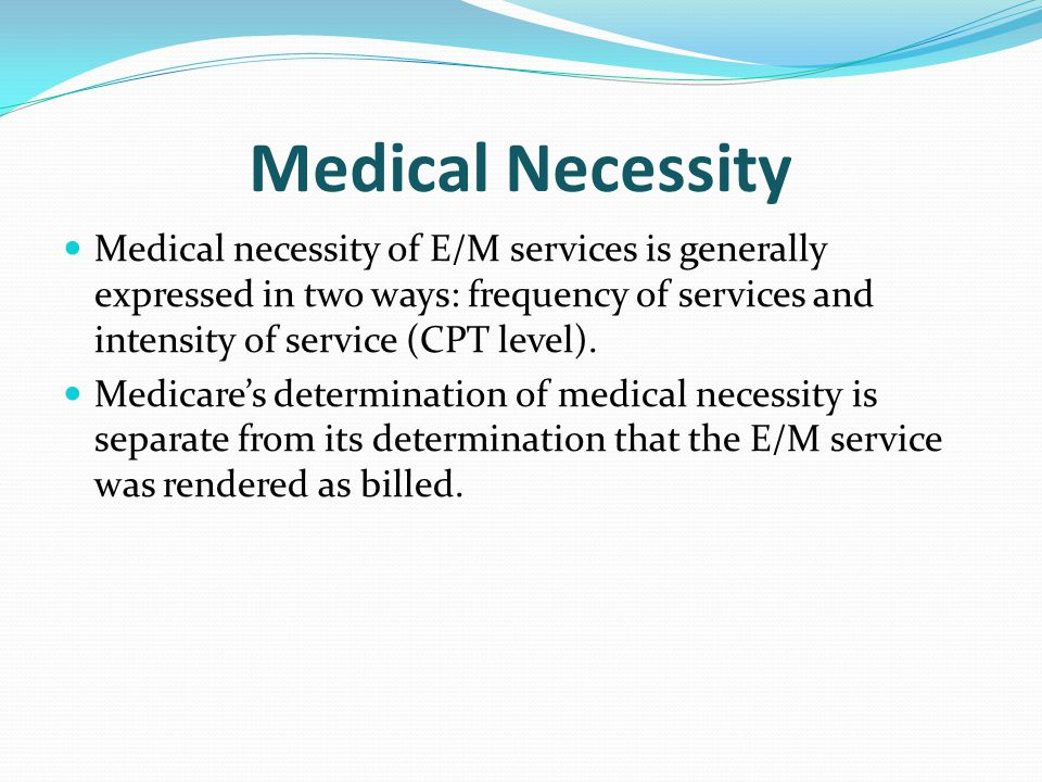 Medical Necessity Medical necessity of E/M services is generally expressed in two ways: frequency of services and intensity of service (CPT level).
