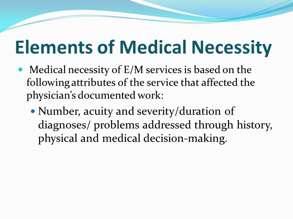 Elements of Medical Necessity Medical necessity of E/M services is based on the following attributes of the service that affected the physician's documented work: Number, acuity and severity/duration of diagnoses/ problems addressed through history, physical and medical decision-making.