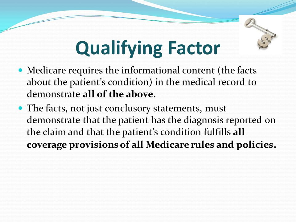 Qualifying Factor Medicare requires the informational content (the facts about the patient's condition) in the medical record to demonstrate all of the above.